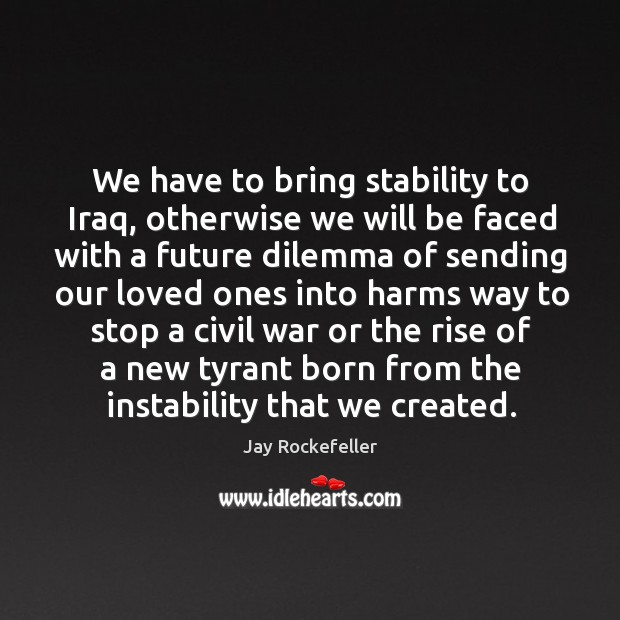 We have to bring stability to iraq, otherwise we will be faced with a future dilemma of Image