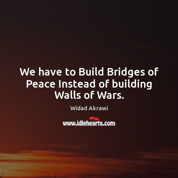 We have to Build Bridges of Peace Instead of building Walls of Wars. Widad Akrawi Picture Quote