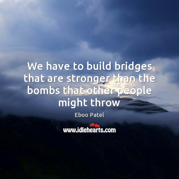 Image, We have to build bridges that are stronger than the bombs that other people might throw