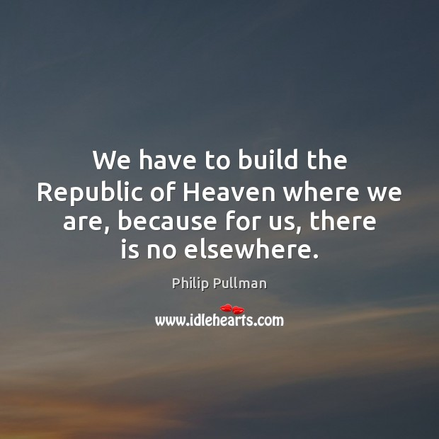 We have to build the Republic of Heaven where we are, because Image