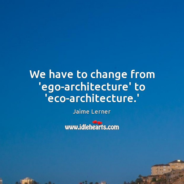 We have to change from 'ego-architecture' to 'eco-architecture.' Jaime Lerner Picture Quote