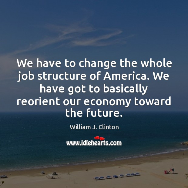 We have to change the whole job structure of America. We have William J. Clinton Picture Quote