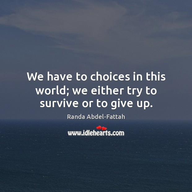 We have to choices in this world; we either try to survive or to give up. Image