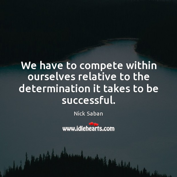 Nick Saban Picture Quote image saying: We have to compete within ourselves relative to the determination it takes