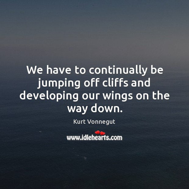 We have to continually be jumping off cliffs and developing our wings on the way down. Image