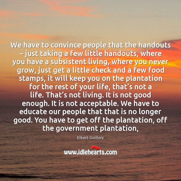 We have to convince people that the handouts – just taking a few Image