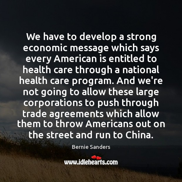 We have to develop a strong economic message which says every American Bernie Sanders Picture Quote