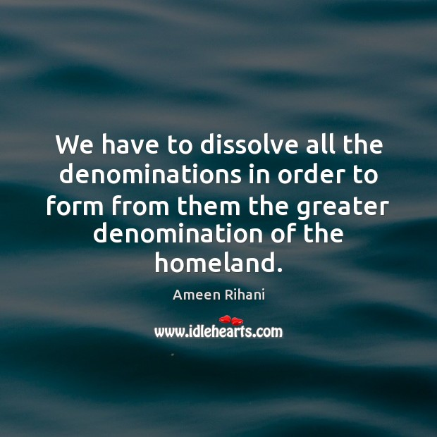We have to dissolve all the denominations in order to form from Ameen Rihani Picture Quote