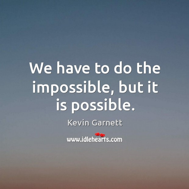 We have to do the impossible, but it is possible. Image