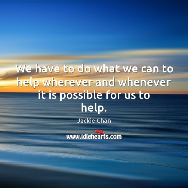 We have to do what we can to help wherever and whenever it is possible for us to help. Image