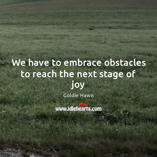 We have to embrace obstacles to reach the next stage of joy Image