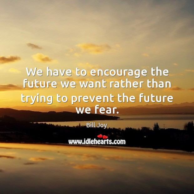 Image, We have to encourage the future we want rather than trying to prevent the future we fear.