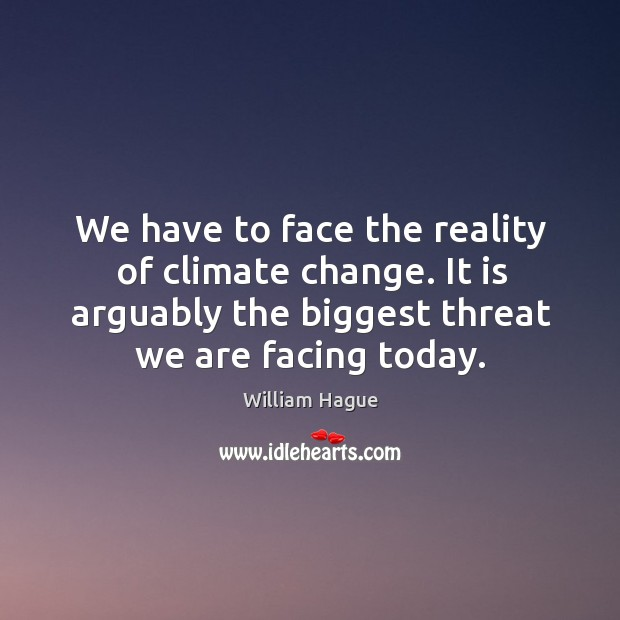 We have to face the reality of climate change. It is arguably the biggest threat we are facing today. Image