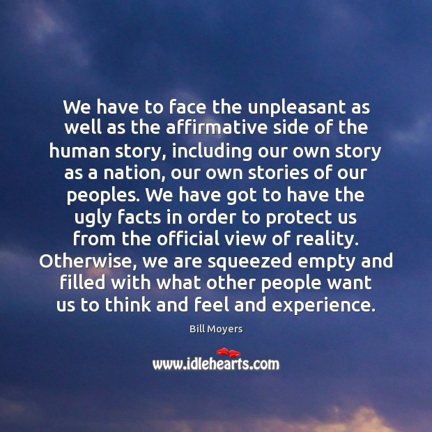 We have to face the unpleasant as well as the affirmative side Bill Moyers Picture Quote