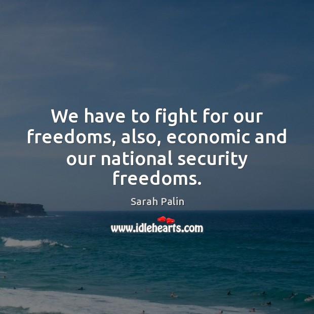 We have to fight for our freedoms, also, economic and our national security freedoms. Sarah Palin Picture Quote