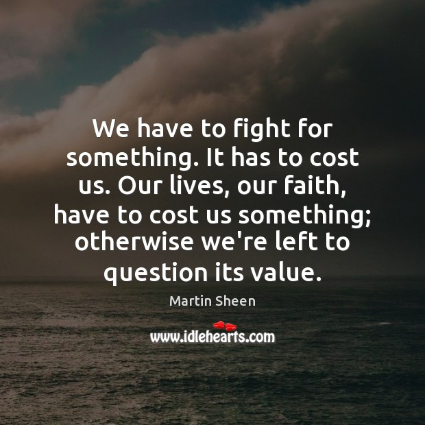 We have to fight for something. It has to cost us. Our Martin Sheen Picture Quote