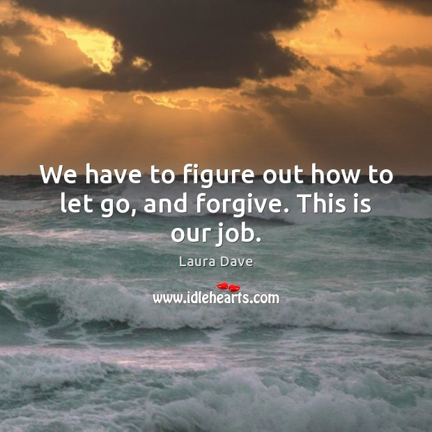 We have to figure out how to let go, and forgive. This is our job. Laura Dave Picture Quote