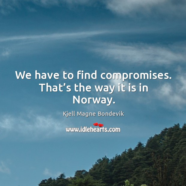 We have to find compromises. That's the way it is in norway. Image