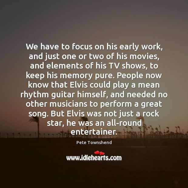 We have to focus on his early work, and just one or Pete Townshend Picture Quote