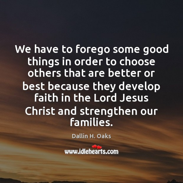 We have to forego some good things in order to choose others Dallin H. Oaks Picture Quote