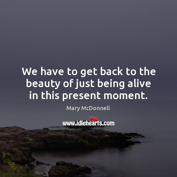 We have to get back to the beauty of just being alive in this present moment. Image