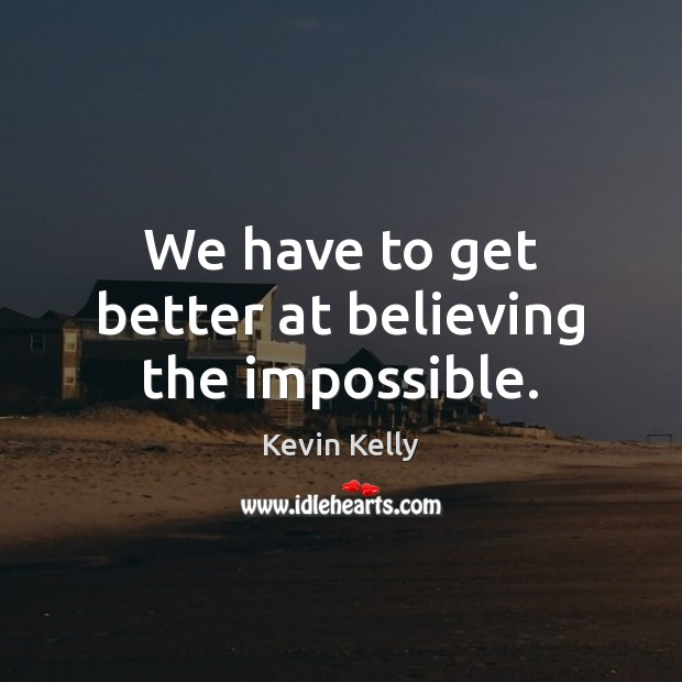 We have to get better at believing the impossible. Kevin Kelly Picture Quote