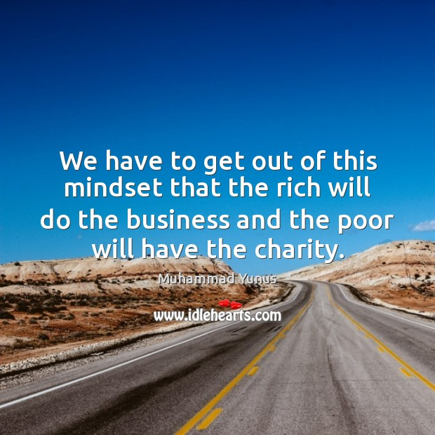 We have to get out of this mindset that the rich will Muhammad Yunus Picture Quote