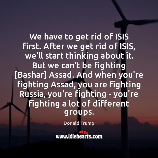 Image, We have to get rid of ISIS first. After we get rid