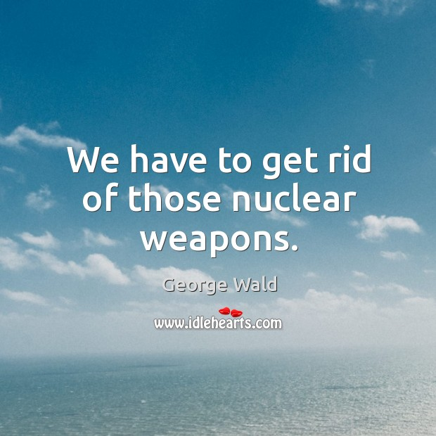 We have to get rid of those nuclear weapons. Image
