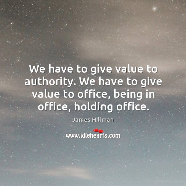 We have to give value to authority. We have to give value to office, being in office, holding office. Image