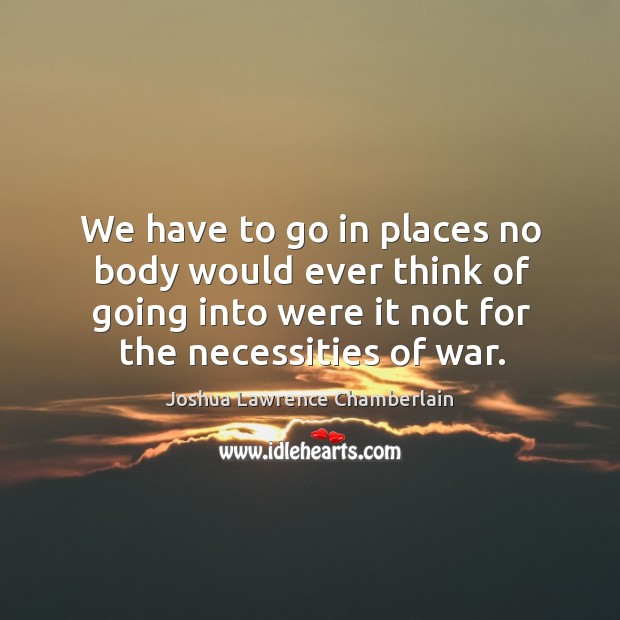 We have to go in places no body would ever think of going into were it not for the necessities of war. Image