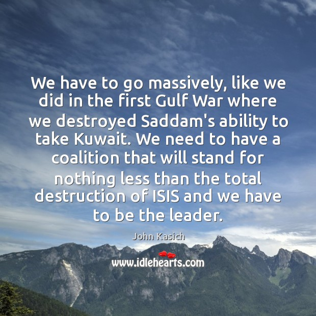 We have to go massively, like we did in the first Gulf John Kasich Picture Quote