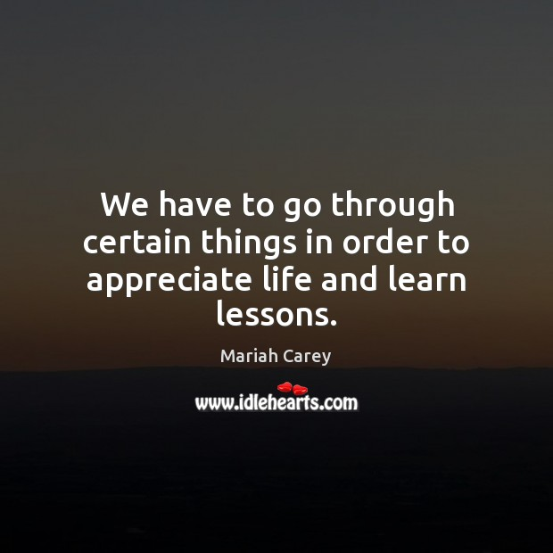 We have to go through certain things in order to appreciate life and learn lessons. Image