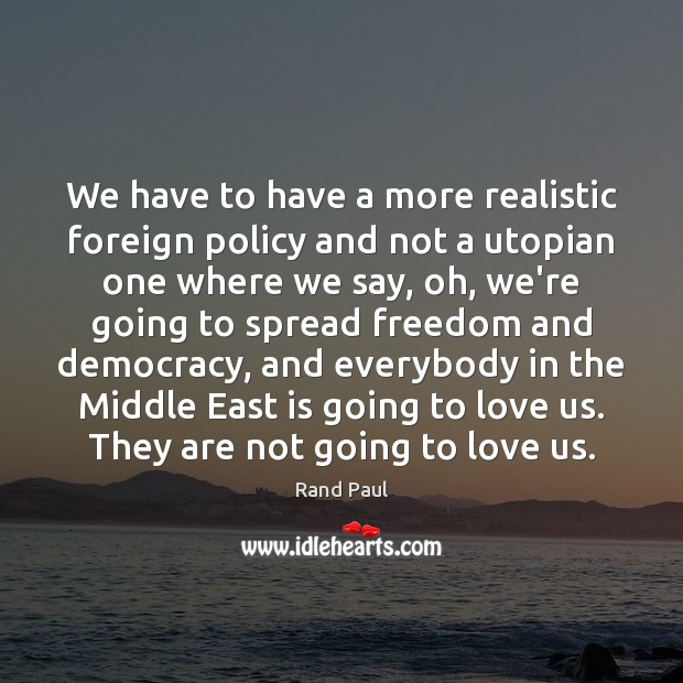 We have to have a more realistic foreign policy and not a Rand Paul Picture Quote