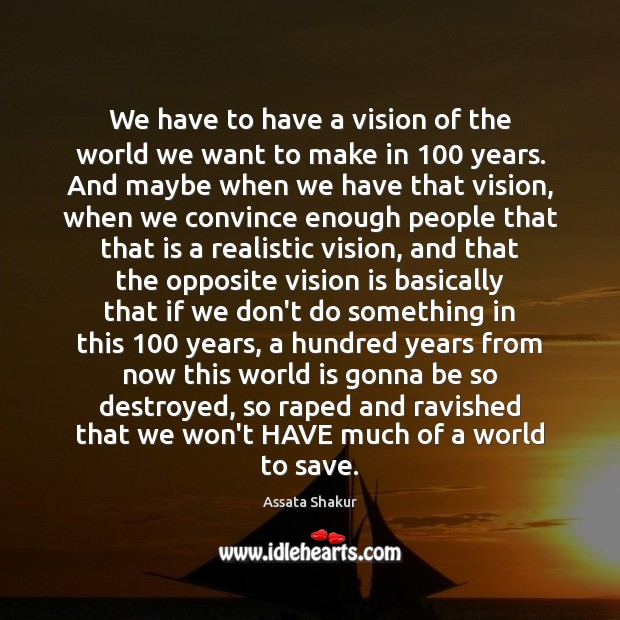 We have to have a vision of the world we want to Assata Shakur Picture Quote
