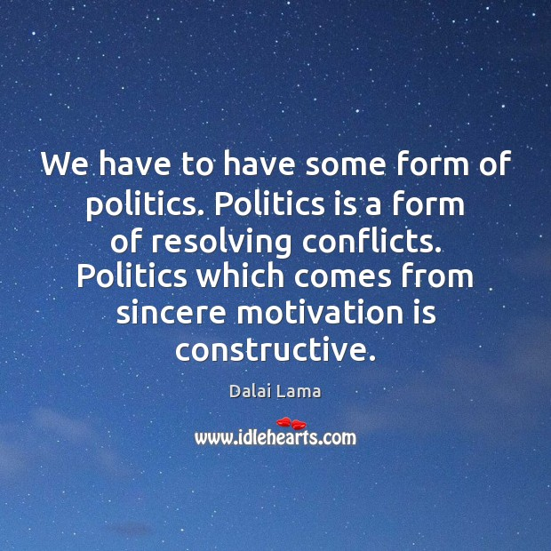 We have to have some form of politics. Politics is a form Politics Quotes Image