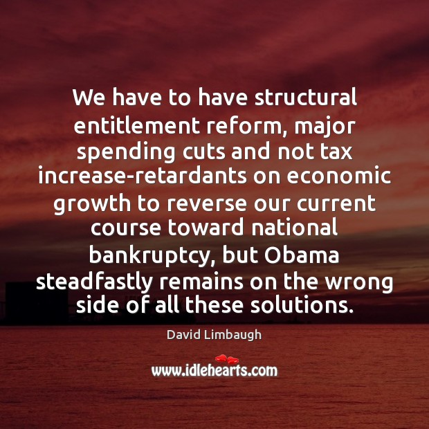We have to have structural entitlement reform, major spending cuts and not Image