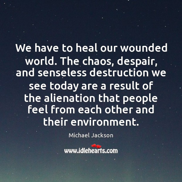 We have to heal our wounded world. The chaos, despair, and senseless Michael Jackson Picture Quote