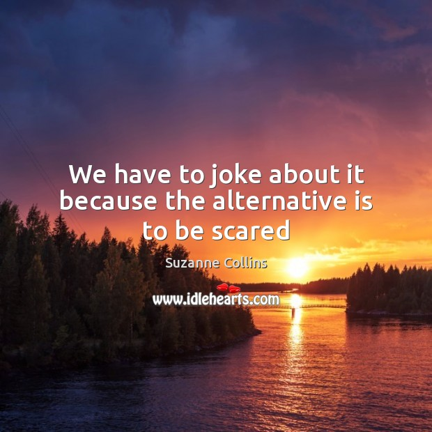 Image, We have to joke about it because the alternative is to be scared