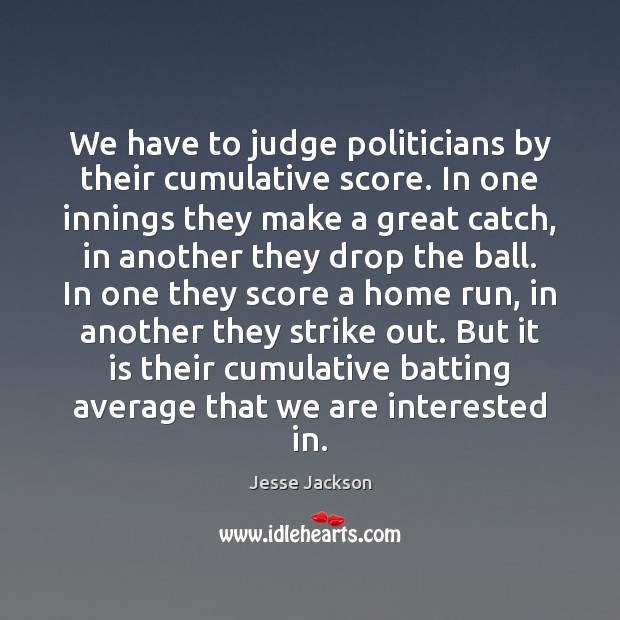 We have to judge politicians by their cumulative score. In one innings Jesse Jackson Picture Quote