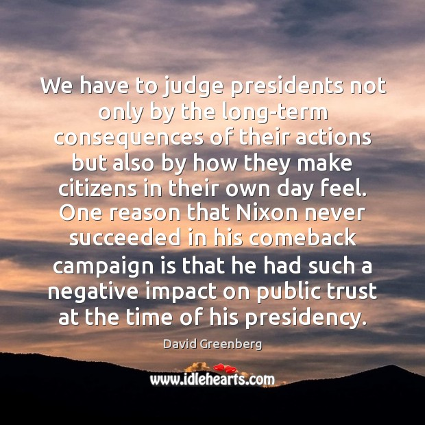 We have to judge presidents not only by the long-term consequences of Image