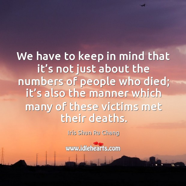 We have to keep in mind that it's not just about the numbers of people who died Iris Shun Ru Chang Picture Quote