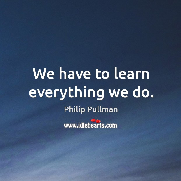 We have to learn everything we do. Philip Pullman Picture Quote