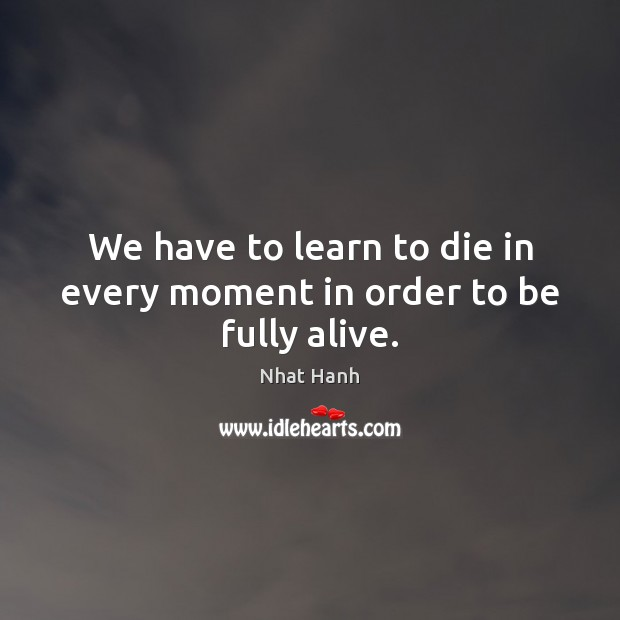 We have to learn to die in every moment in order to be fully alive. Image