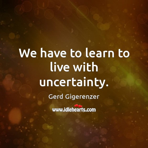 We have to learn to live with uncertainty. Gerd Gigerenzer Picture Quote