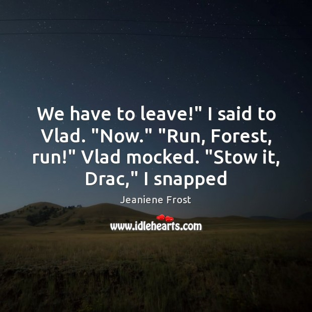 "We have to leave!"" I said to Vlad. ""Now."" ""Run, Forest, run!"" Image"