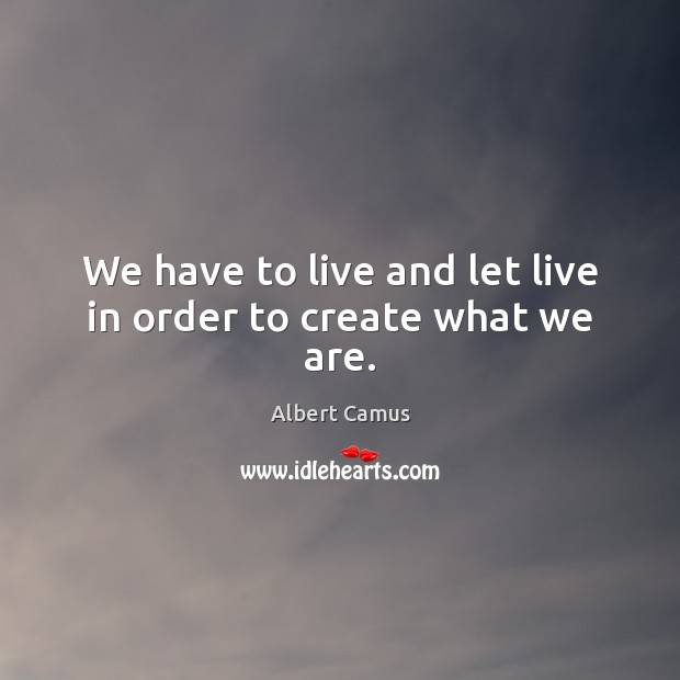 We have to live and let live in order to create what we are. Image