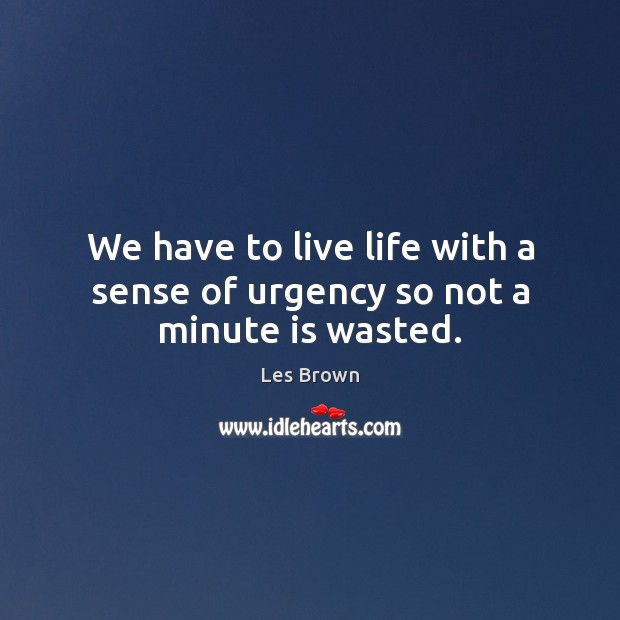 We have to live life with a sense of urgency so not a minute is wasted. Les Brown Picture Quote