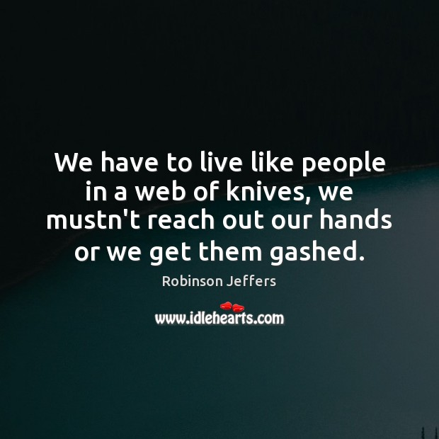 We have to live like people in a web of knives, we Robinson Jeffers Picture Quote