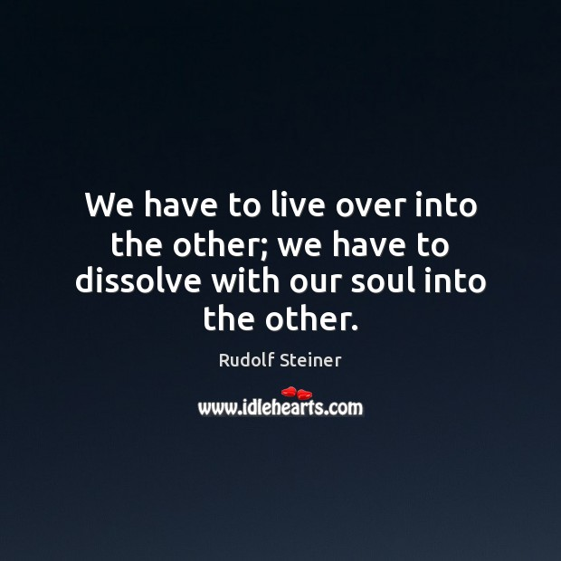 We have to live over into the other; we have to dissolve with our soul into the other. Image